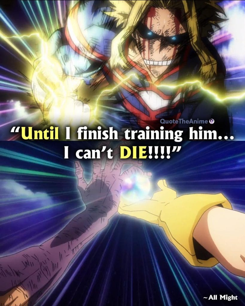All Might Quotes. Hero Academia Quotes. Until I finish training him. I can't Die.