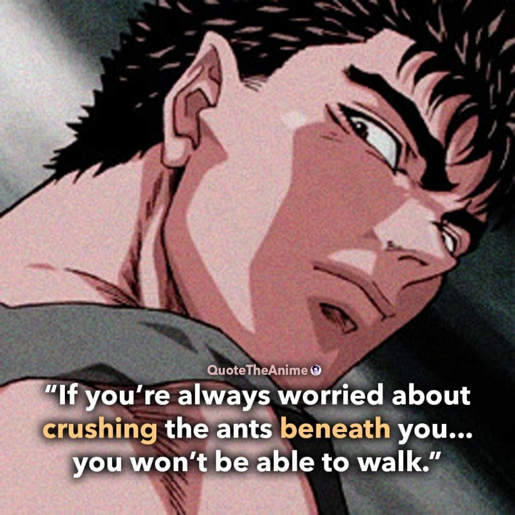 Guts Quotes. Berserk Quotes. 'If you're always worried about crushing the ants beneath you.. you won't be able to walk.'