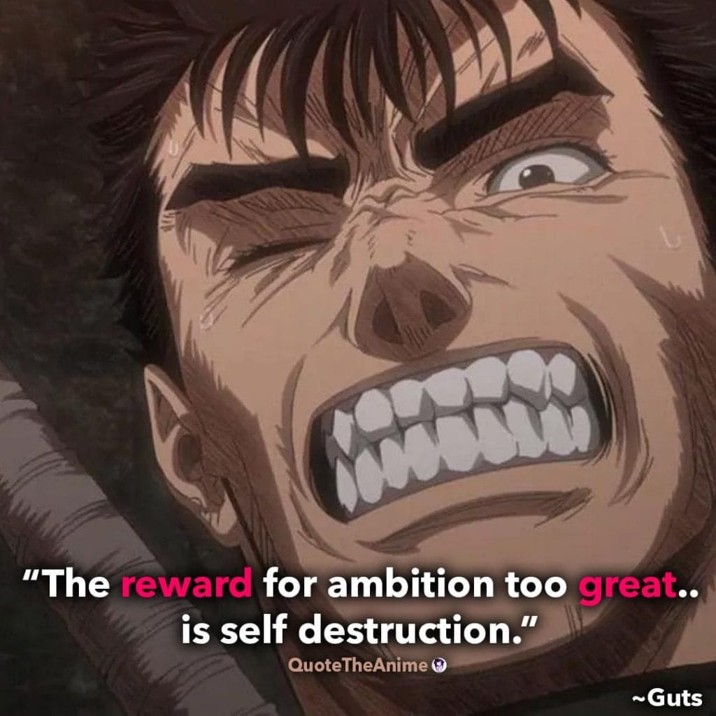 Guts Quotes. Berserk Quotes. 'The reward for ambition too great.. is self destruction.'