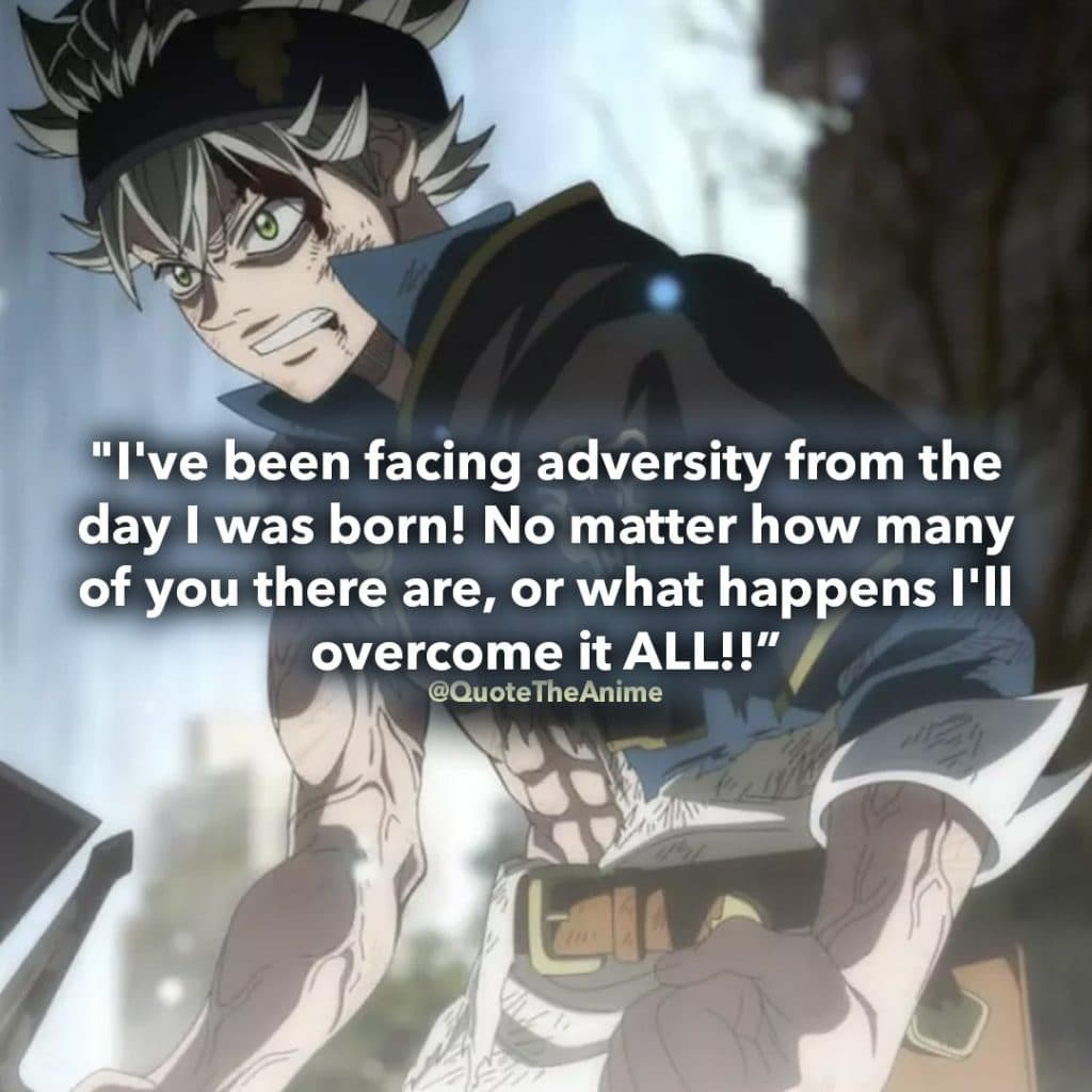 asta quotes- black clover - I've been facing adversity from the day I was born! No matter how many of you there are, or what happens I'll overcome it ALL