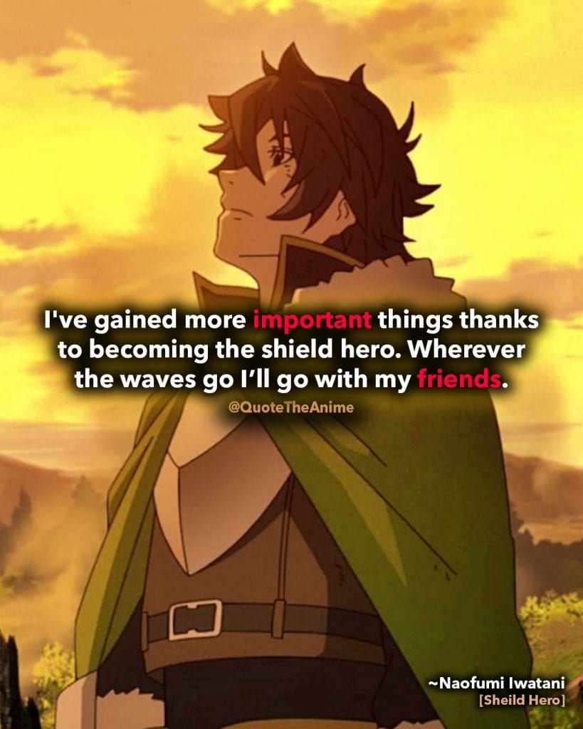 naofumi iwatani quote- rising of the shield hero-I've gained more important things thanks to becoming the shield hero. Wherever the waves go I'll go with my friends.