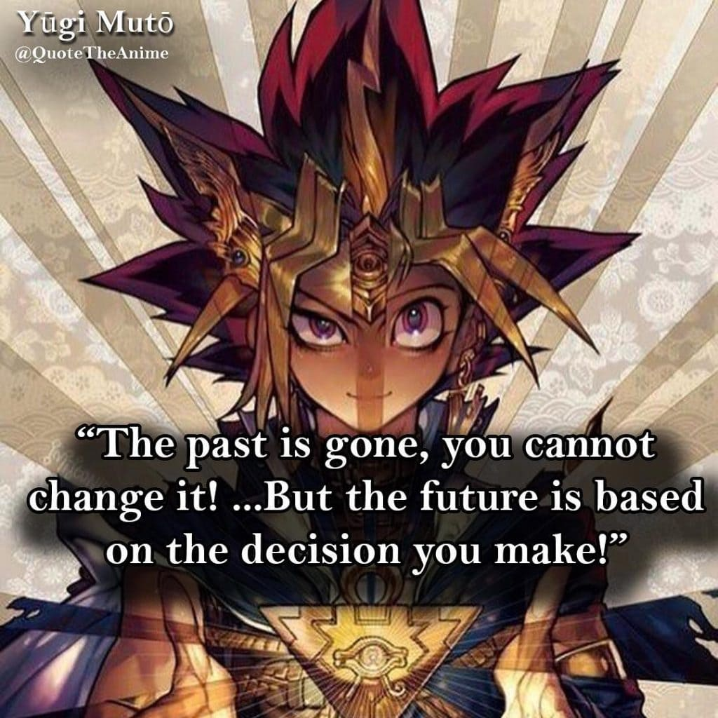 yugioh quotes-yugi moto - The past is gone, you cannot change it ....But the future is based on the decision you make - anime quotes