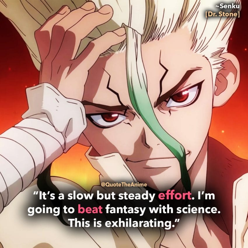 Dr. Stone Quotes, Senku Ishigami Quotes. It's a slow but steady effot. I'm going to beat fantasy with science. This is exhilarating.