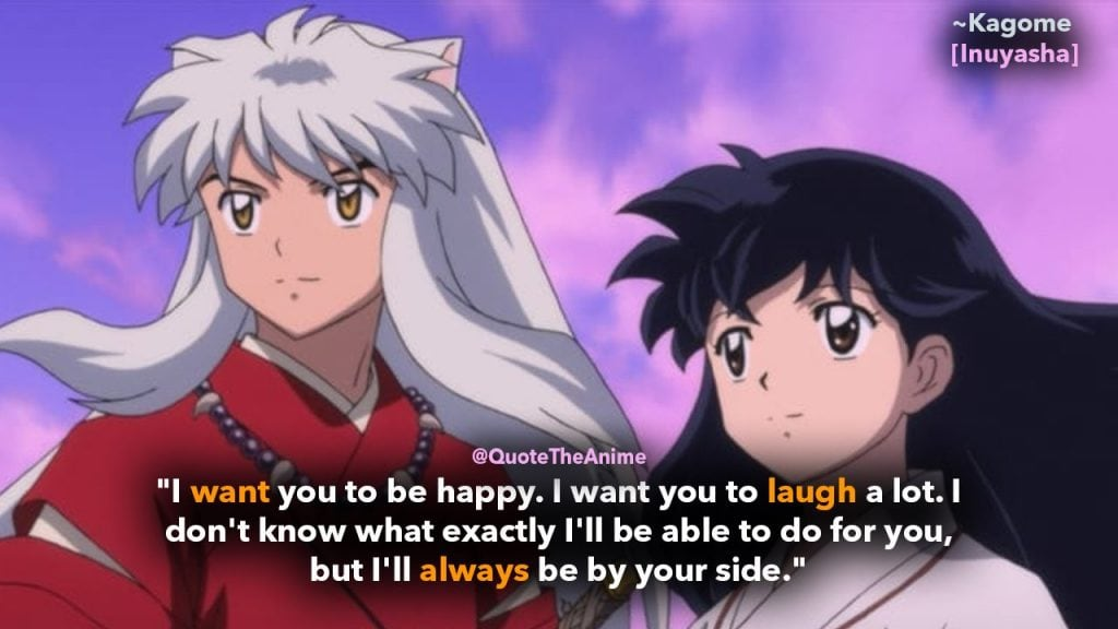 "Inuyasha Quotes, Kagome Higurashi Quotes,""I want you to be happy. I want you to laugh a lot. I don't know what exactly I'll be able to do for you, but I'll always be by your side."""