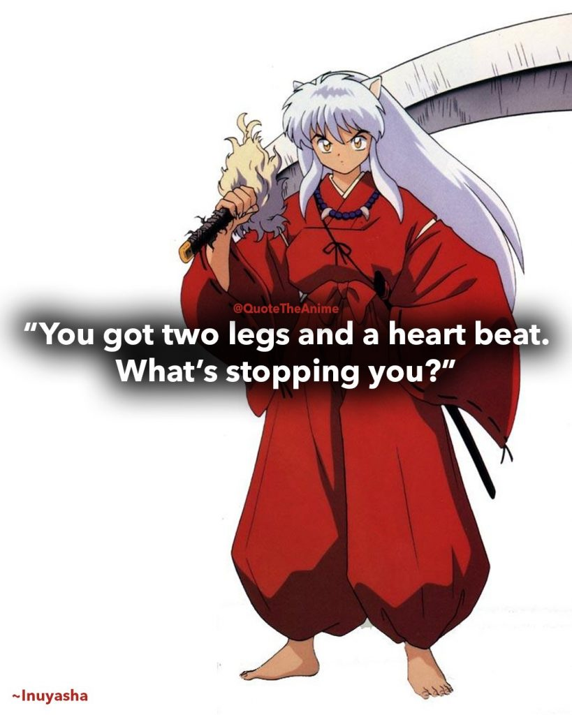 Inuyasha Quotes, You've got two legs and a heart beat. what's stopping you.