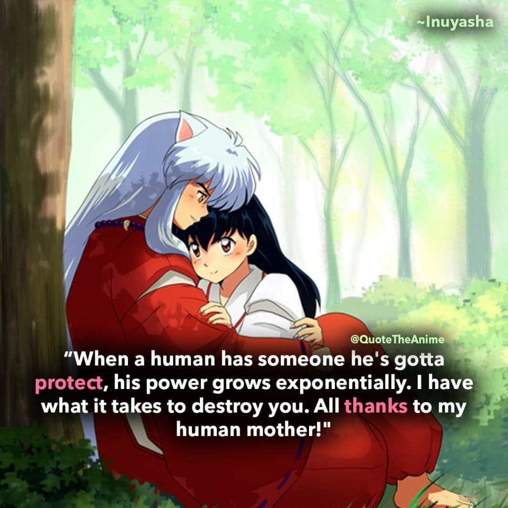 Inuyasha Quotes,when a human has someone he's gotta protect, his power grows exponentially. I have what it takes to destroy you. All thanks to my human mother!""
