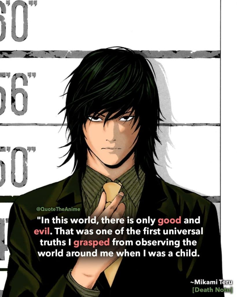 death note quotes-mikami teru quote-In this world, there is only good and evil. That was one of the first universal truths I grasped from observing the world around me when I was a child. Every human being without exception ends up falling into one category or the other