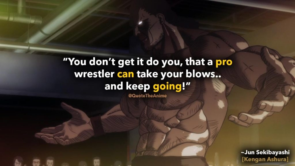 Kengan Ashura Quotes, Jun Sekibayashi quotes. 'A pro wrestler can take your blows.. and keep going.'