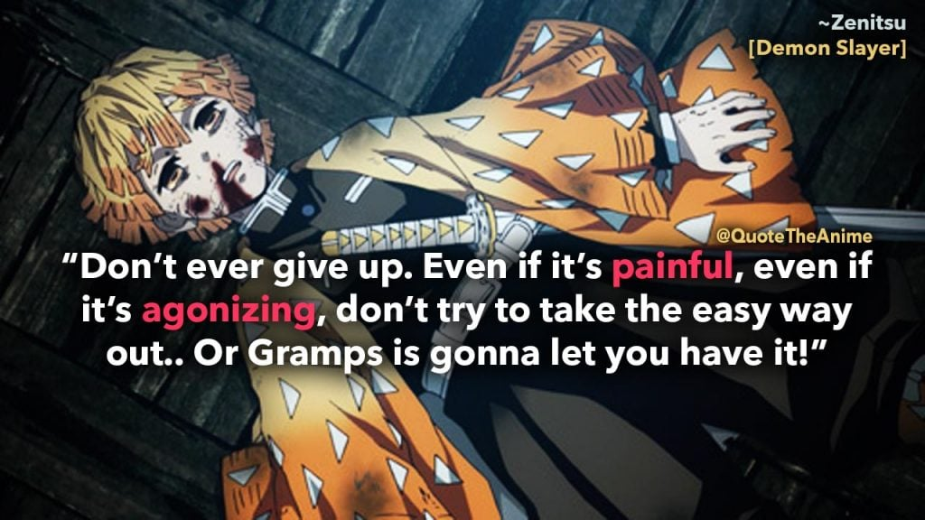 'Don't ever give up. Even if it's painful, even if it's agonizing, don't try to take the easy way out.' Zenitsu. Demon Slayer, Kimetsu No Yaiba Quotes
