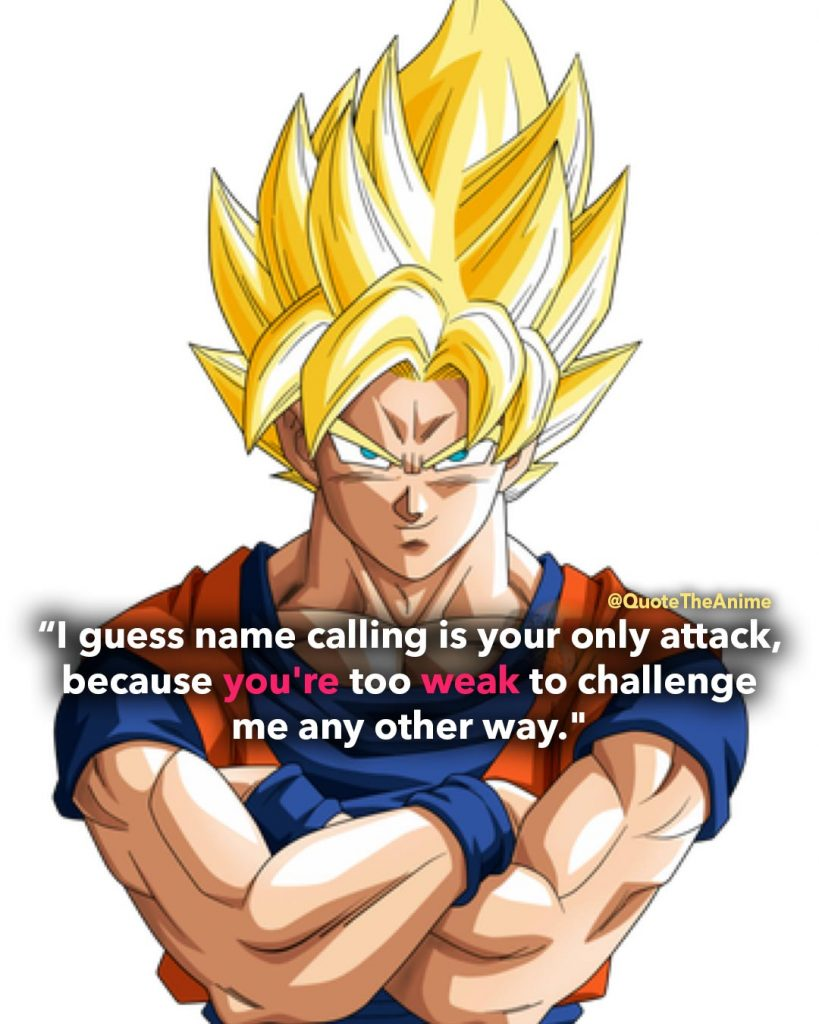 'I guess name calling is your only attack, because you're too weak to challenge me any other way.' -Goku Quotes. Dragon Ball Quotes.