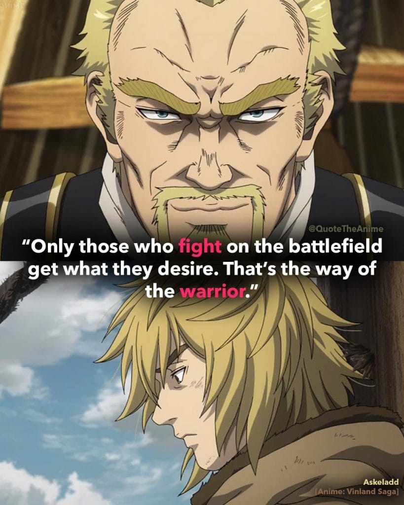 'Only those fight on the battlefield get what they desire. That's the way of the warrior.' Askeladd Quotes. Vinland Saga Quotes.