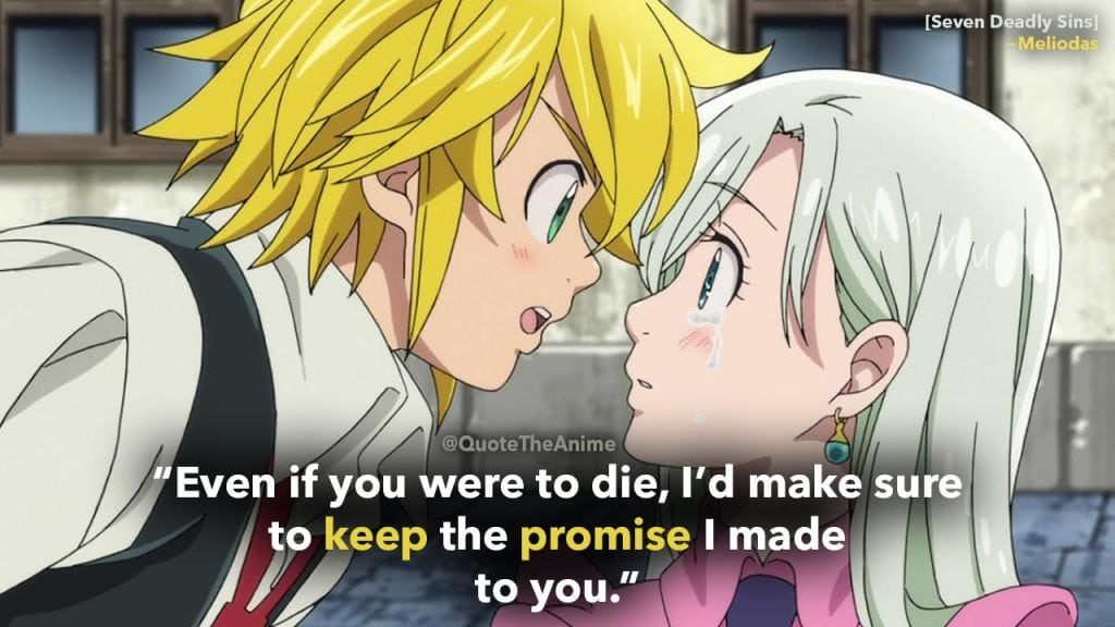 Seven Deadly Sins Quotes, --Meliodas Quotes. 'Even if you were to die, I'd make sure to keep the promise I made to you.'