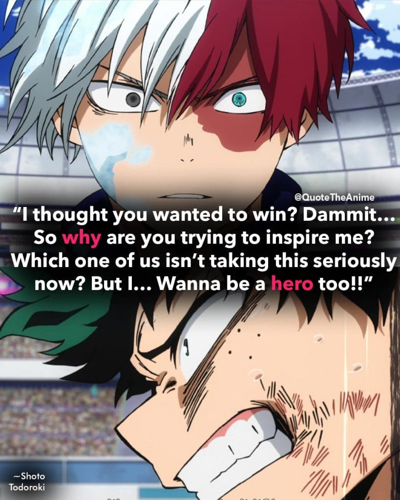 """I thought you wanted to win? Dammit… So why are you trying to inspire me? Which one of us isn't taking this seriously now? But I… Wanna be a hero too!!"" ~Shoto Toroki Quotes to Midoriya Izuku. My Hero Academia Quotes."