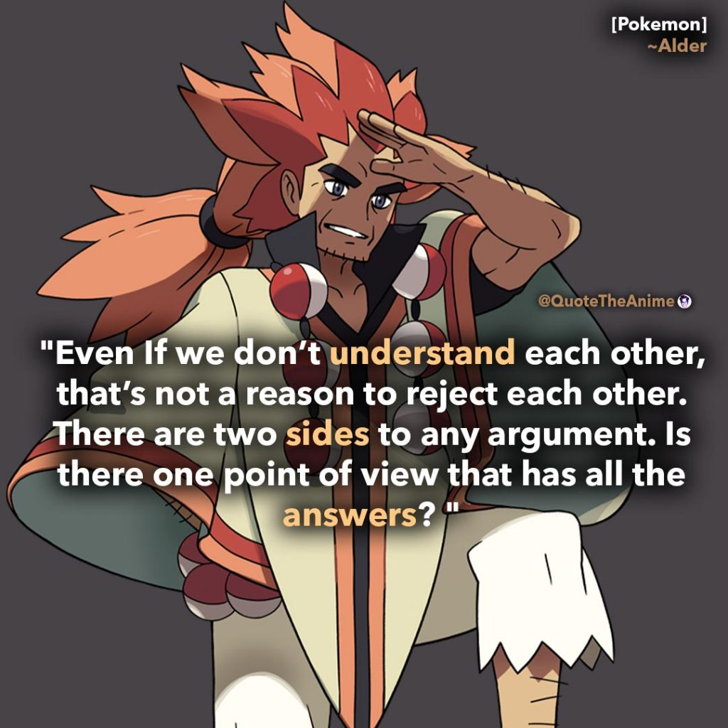Alder Quote. Pokemon Quotes. 'Even if we don't understsand each other. There are two sides to any argument.' Quote the Anime.