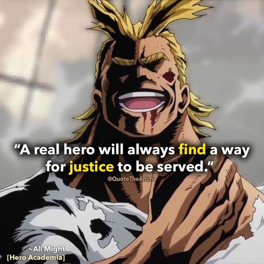 All Might Quotes. Hero Academia Quotes. 'A real hero will always find a way for justice to be served.'  Quote The Anime