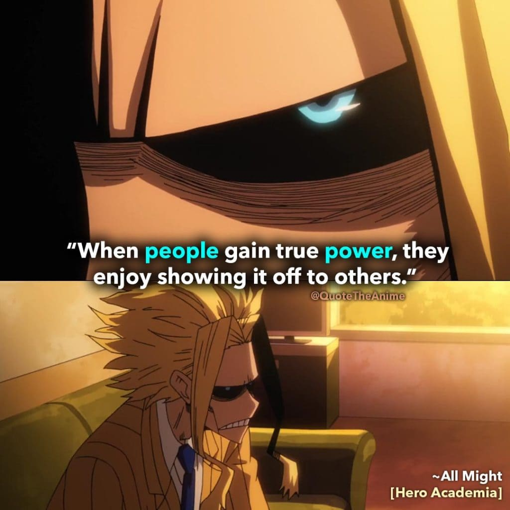 All Might Quotes. Hero Academia Quotes. 'When people gain true power, they enjoy showing it off to others.' Quote The Anime