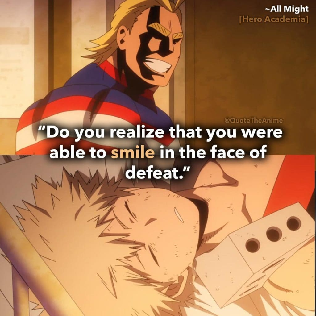 All Might Quotes. Hero Academia Quotes. ' do you realize that you were able to smile in the face of defeat.' Quote The Anime
