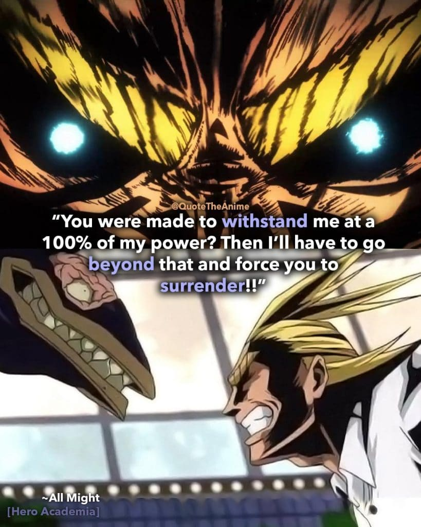 All Might Quotes. Hero Academia Quotes. ' you were made to withstand me at 100 percent. I'll have to go beyond that na force you to surrencer.' Quote The Anime