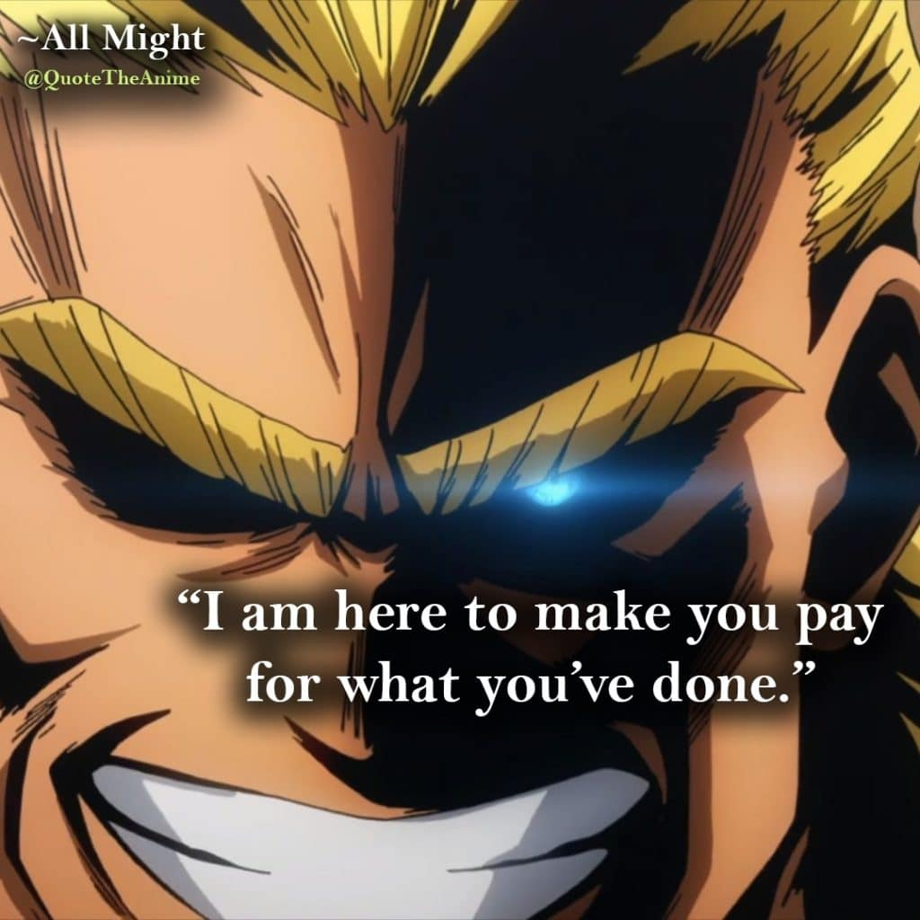 All might Quotes. Hero Academia Quotes. I am here to make you pay for what you've done.~All Might