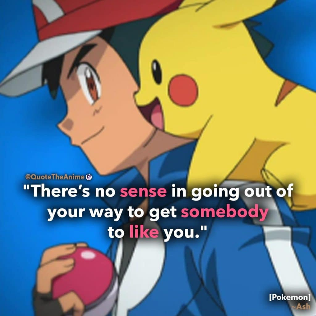 Ash-Ketchum-Quote.-Pokemon-Quotes.-Theres-no-sense-in-going-out-of-your-way-to-get-somebody-to-like-you.-Quote-the-Anime..jpg