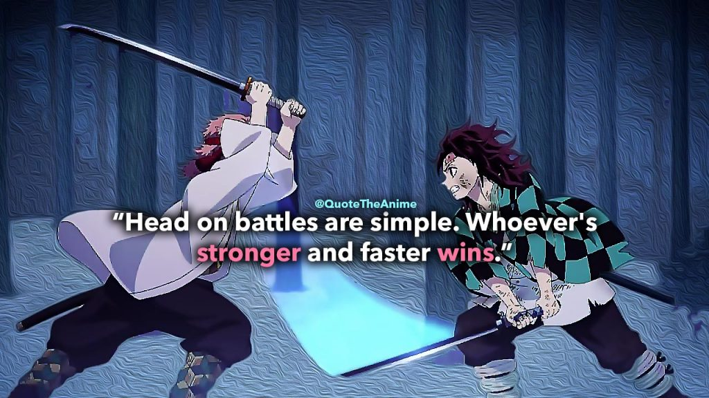 Demon Slayer Quotes, Kimetsu no Yaiba Quotes,Tanjiro Kamada Quotes 'Head on battles are simple. Whoever's stronger and faster wins.' Quote The Anime.