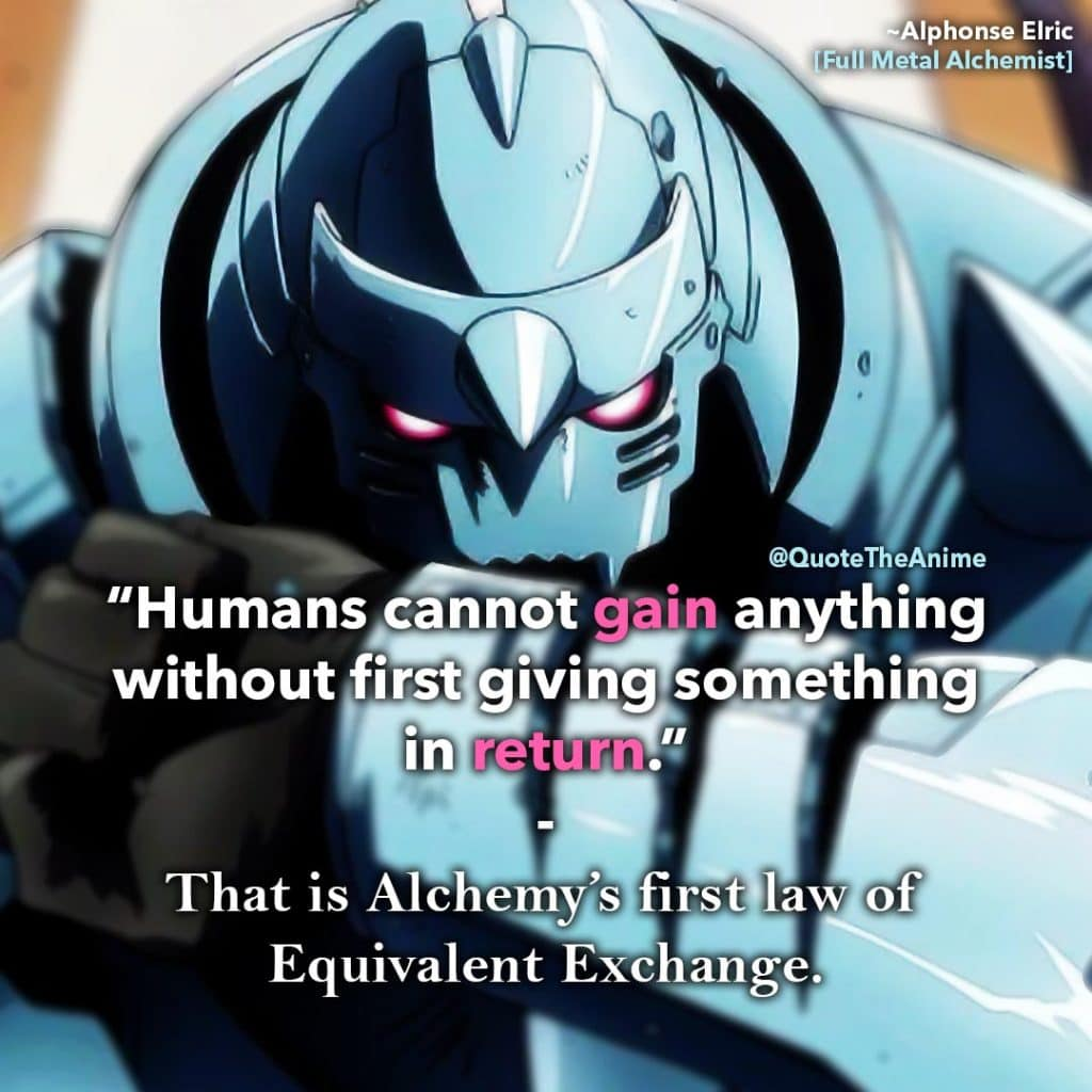 Full Metal Alchemist Quotes. Alphonse Elric Quotes. 'Humans cannot gain anything without first giving something in return.' law of Equivalent Exchange.