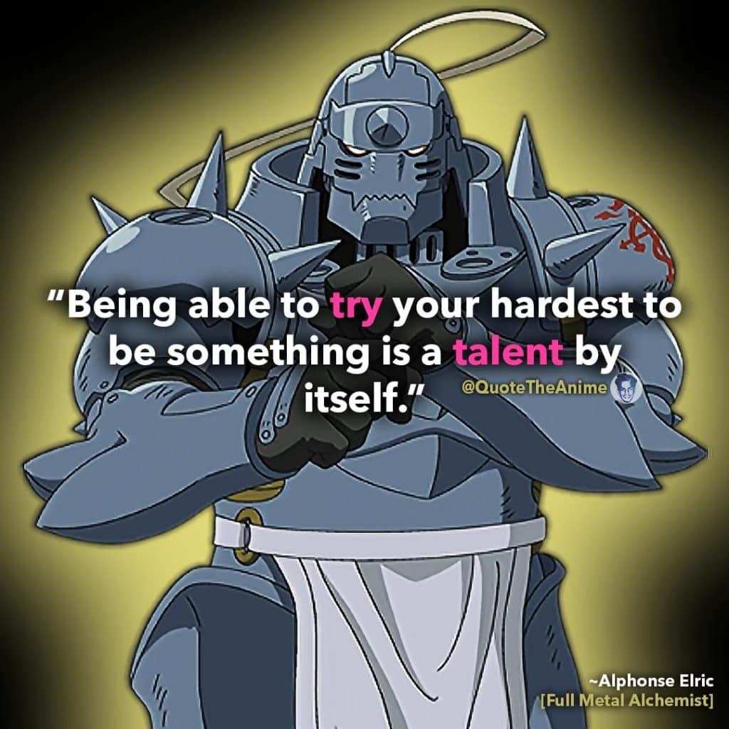 Full Metal Alchemist Quotes. Alphonse Elric Quotes. 'being able to try your hardest to be something is a talent by itself.' Quote The Anime