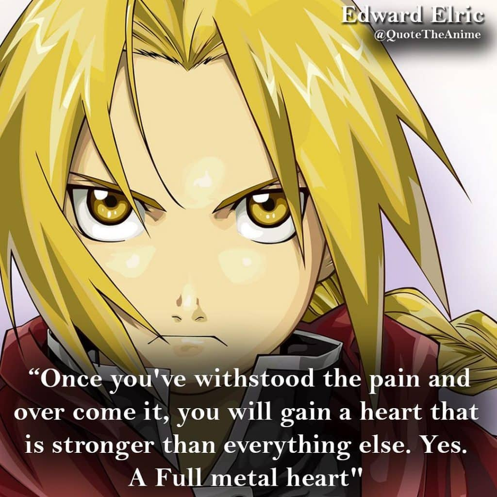 Full Metal Alchemist Quotes. Edward Elric quote. 'Once You've withstood the pain and over comeit, you will gain a heart that is stronger. A full metal Heart.' Quote The Anime.