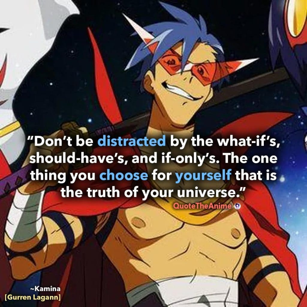 Gurren Lagann Quotes. Kamina Quotes. 'THE ONE THING YOU CHOOSE FOR YOURSELF, that is the truth of your universe.' Quote the Anime.