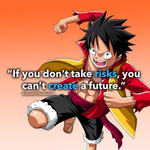 Luffy Quotes. One Piece Quotes. 'If you don't take risks, you can't create a future.'. Quote The Anime. QTA.