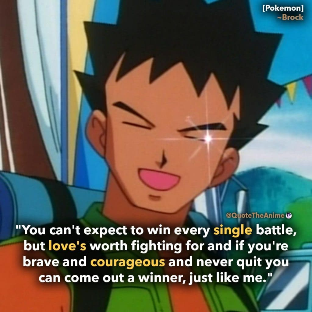 Pokemon Quotes. Brock quote.'You can't expect to win every single battle, but love's wroth fighting for, and come out a winner like me. Quote The Anime.