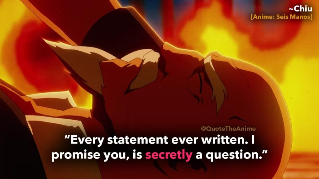 Seis Manos Quotes. Chiu Quotes. 'Every statement ever written. I promise you, is secretly a question.' Anime Quotes.
