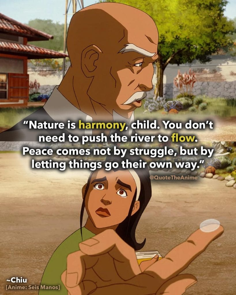 Seis Manos Quotes. Chiu Quotes. 'Nature is harmony. you don't need to push the river to flow. Peace comes by letting things go their own way.' Anime Quotes