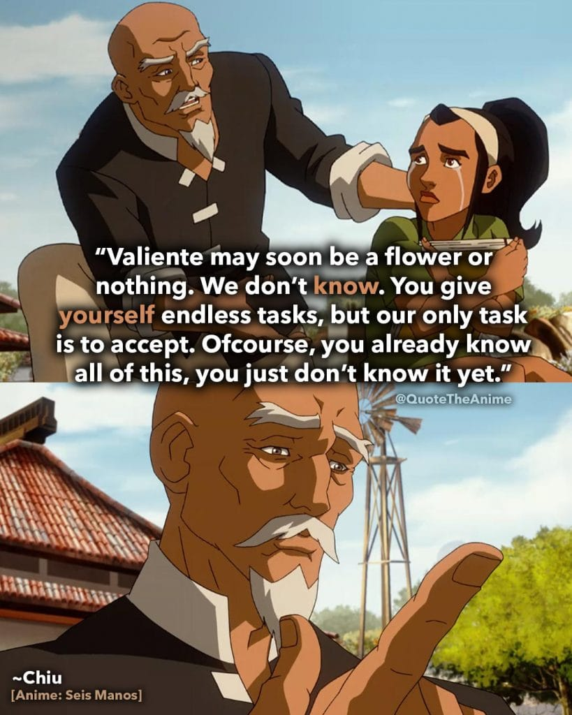 Seis Manos Quotes. Chiu Quotes. 'valiente may soon be a flower or nothing. You give yourself endless task, but our only task is to accecpt.' Anime Quotes.