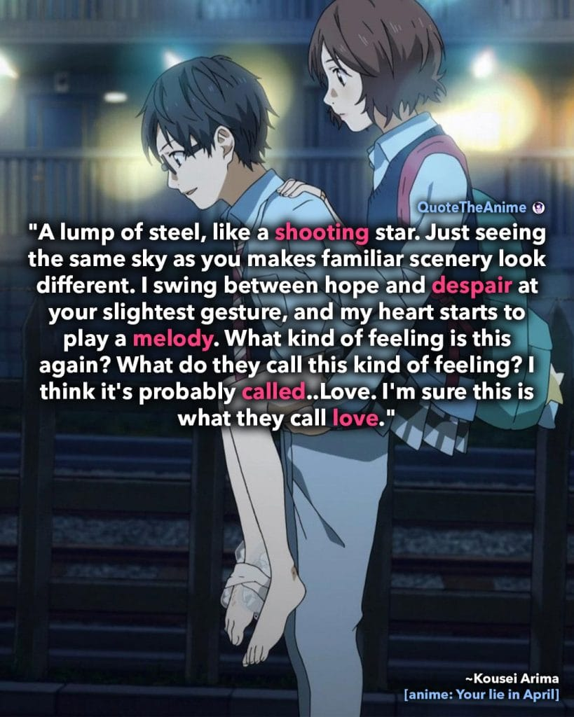 Your lie in April Quotes. Kousei Arima  Quote. 'Swinging between hope and despair, at the slightest gesture. Im sure this is what they call , love.' Quote The Anime.