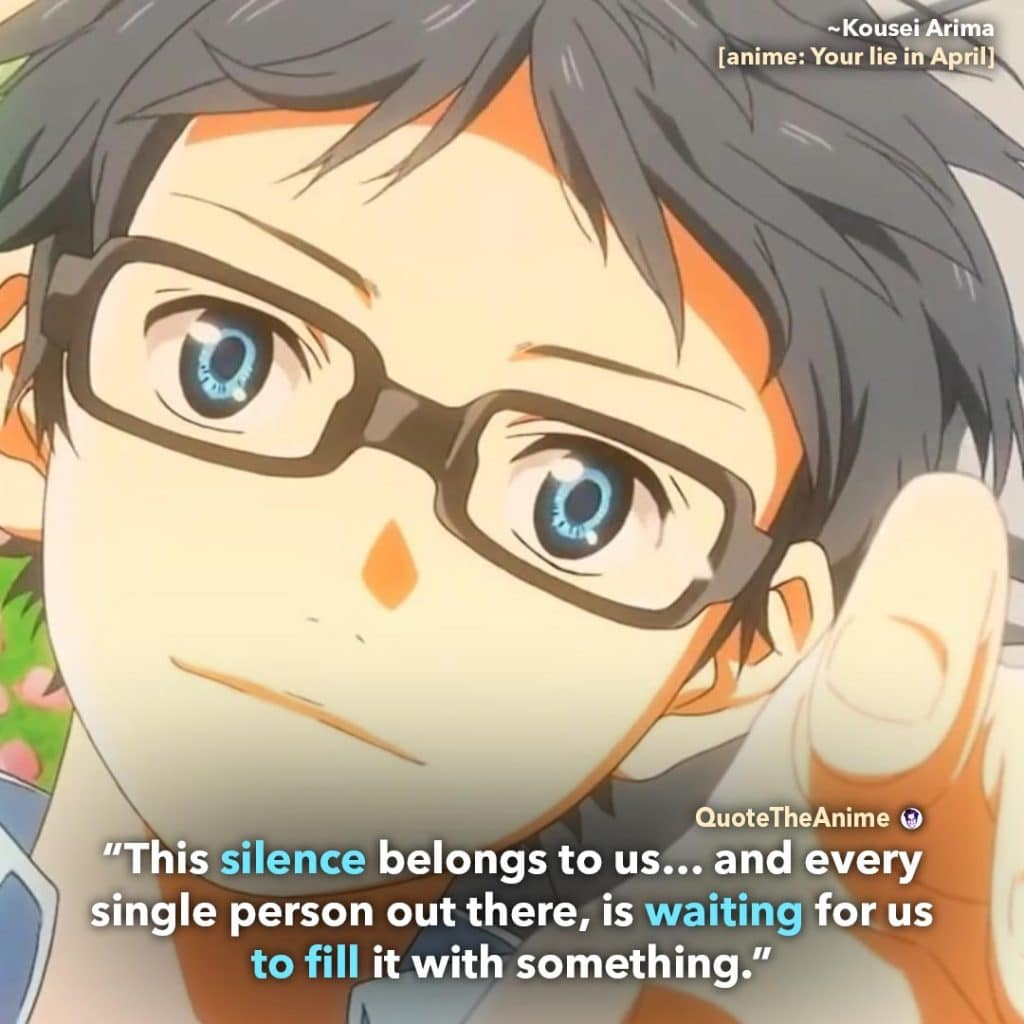 Your lie in April Quotes. Kousei Arima Quote. 'This silence is waiting for us to fill it with something.' Quote The Anime.