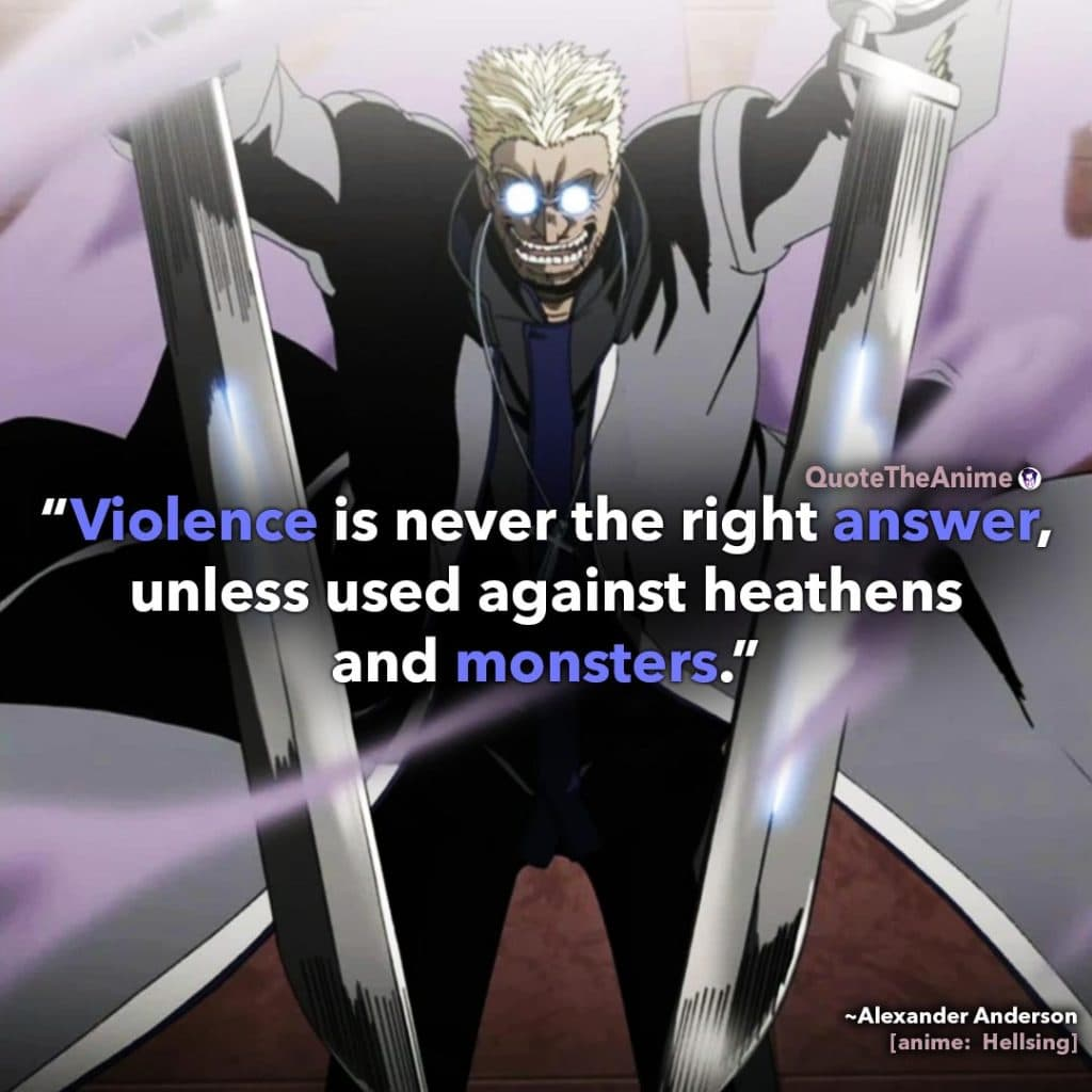 Alucard Hellsing Quotes. Alexander Anderson Quote. 'Violence is never the right answer, unless used against heathens and monsters.' Quote the Anime.