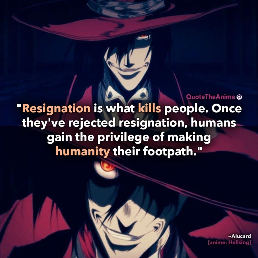 Alucard Hellsing Quotes. Resignation is what kills people. Once they've rejected humanity.' Quote The Anime.
