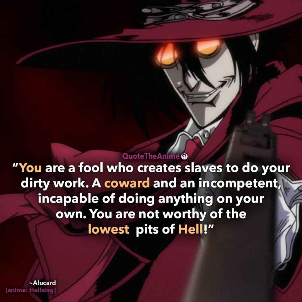 Alucard Hellsing Quotes.You're a fool and coward, you are not worth of the lowest pits of hell.' Quote The Anime.