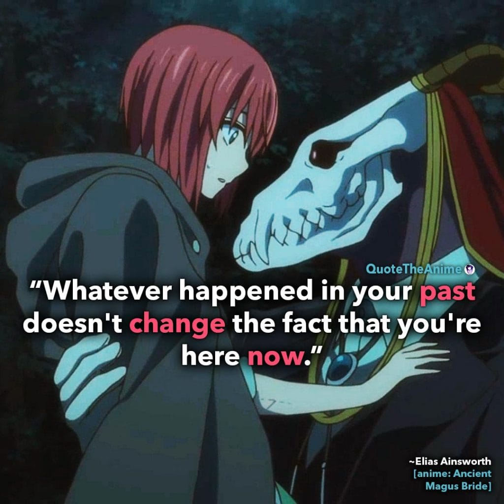 Ancient Magus Bride Quotes. Elias Ainsworth Quotes. 'Your past doesn't change the fact that you're here now.'