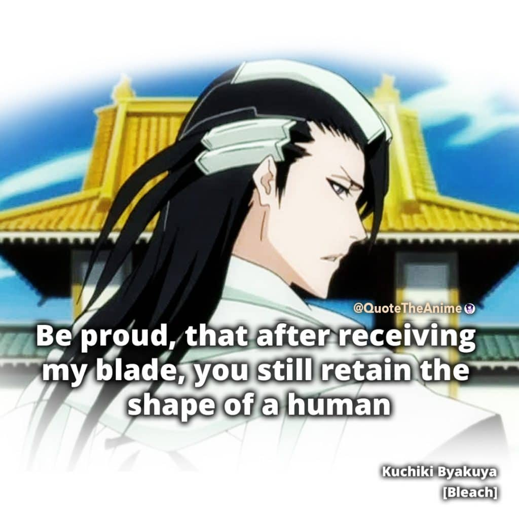 Bleach Quotes. Byakuya Kuchiki Quotes. 'Be proud that after receiving my blade y ou still retain the shape of a human.' Quote the Anime.