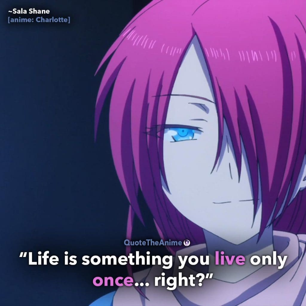 Charlotte Quotes. Sala Shane Quotes. 'Life is something you live only once.. right.' Quote The Anime.