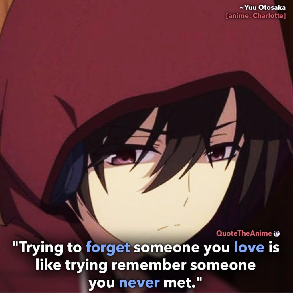 Charlotte Quotes. Yuu Otosaka Quotes. 'Trying to forget someone you love is like trying to remember someone you never met.' Quote the Anime.