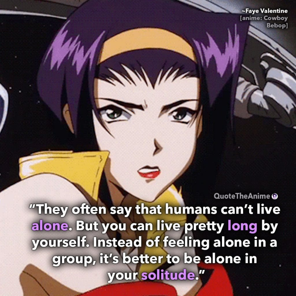 Cowboy Bebop Quotes. Faye Valentine Quotes. 'Humans can't live alone. it's better to be alone in your solitude.' Quote The Anime