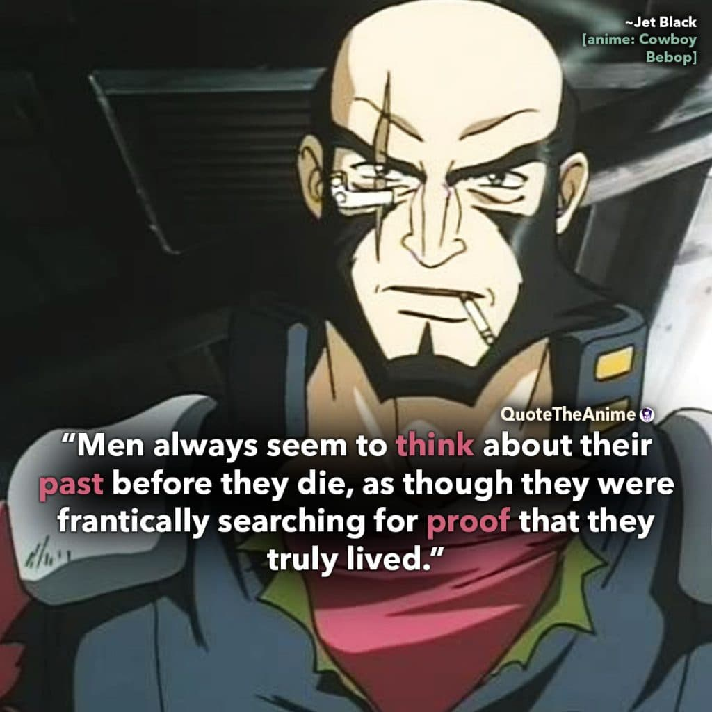 Cowboy Bebop Quotes. Jet Black quotes. Men always look at their past to search for proof they lived. Quote the Anime.