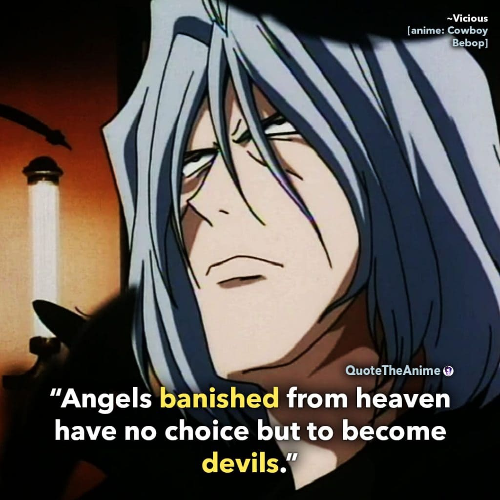 Cowboy Bebop Quotes. Vicious Quotes. 'Angels banished from heaven have no choice but to become devils.' Quote The Anime