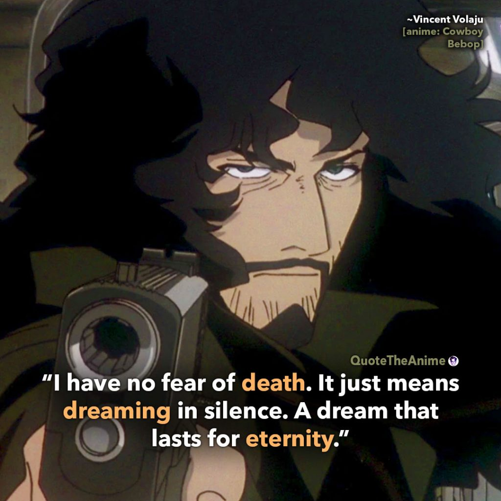 Cowboy Bebop Quotes. Vincent Volaju Quotes. 'I have no fear of death. It just means dreaming in silence. A dream that lasts for eternity.' Quote The Anime