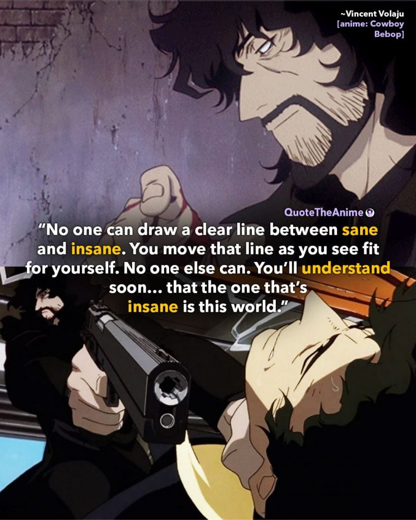 Cowboy Bebop Quotes. Vincent Volaju Quotes. 'No one can draw a clear line. You'll understand insane in this world.' Quote The Anime