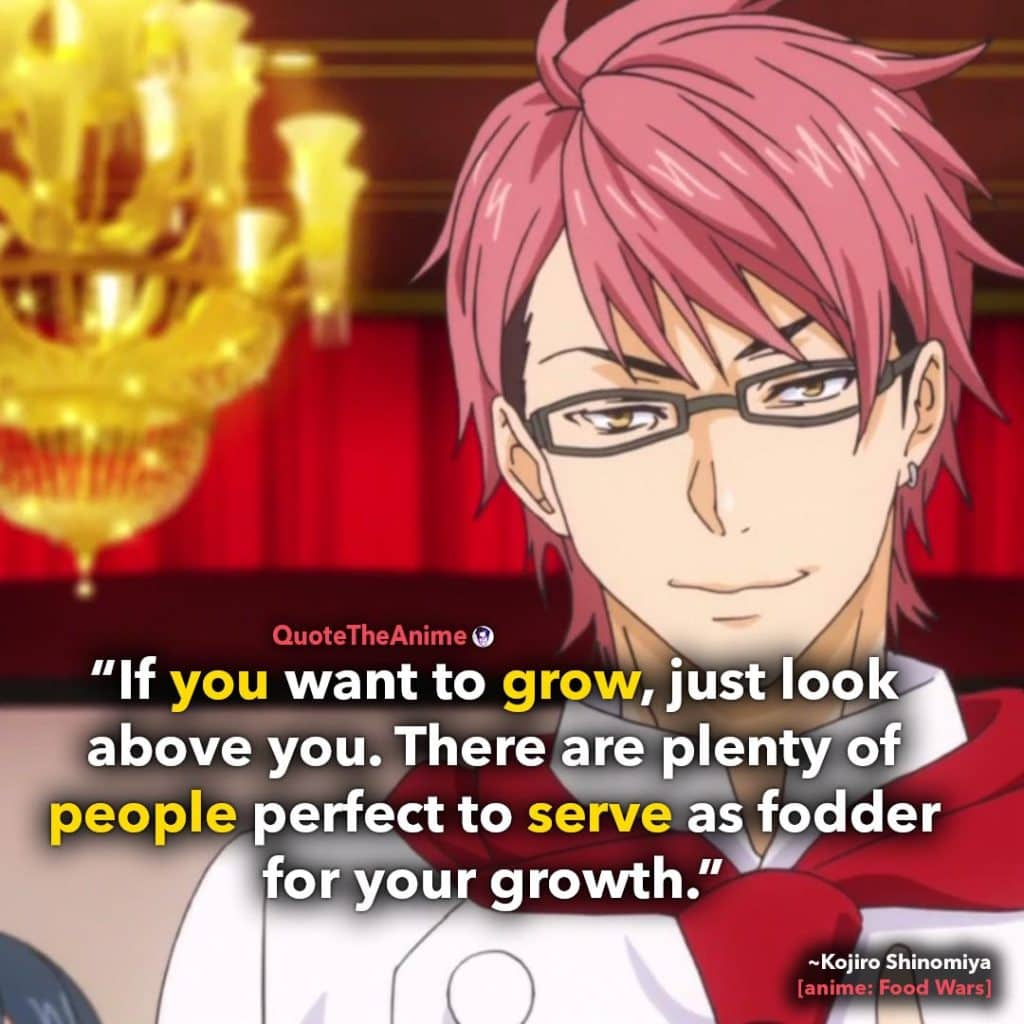 Food Wars Quotes. If you want to grow just look above you, people perfect to serve as fodder. Quote The Anime.