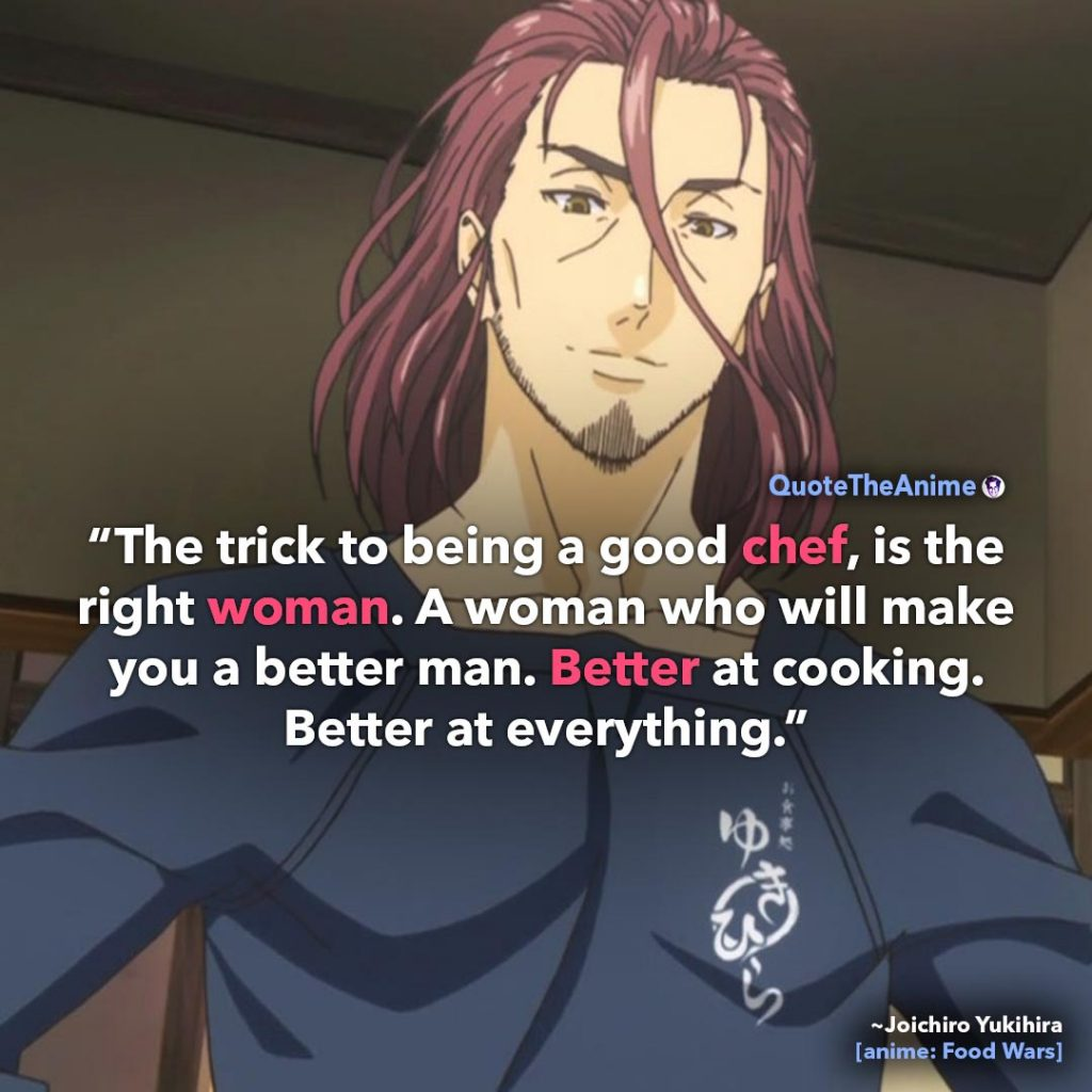 Food Wars Quotes. Joichiro Yukihira Quotes. the trick to being a good chef, is the right woman. Quote The Anime.